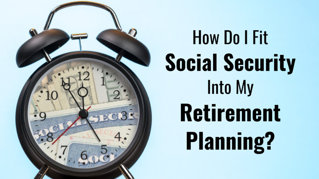 How Do I Fit Social Security Into My Retirement Planning?
