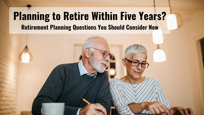 Planning to Retire Within Five Years? Retirement Planning Questions You Should Consider Now